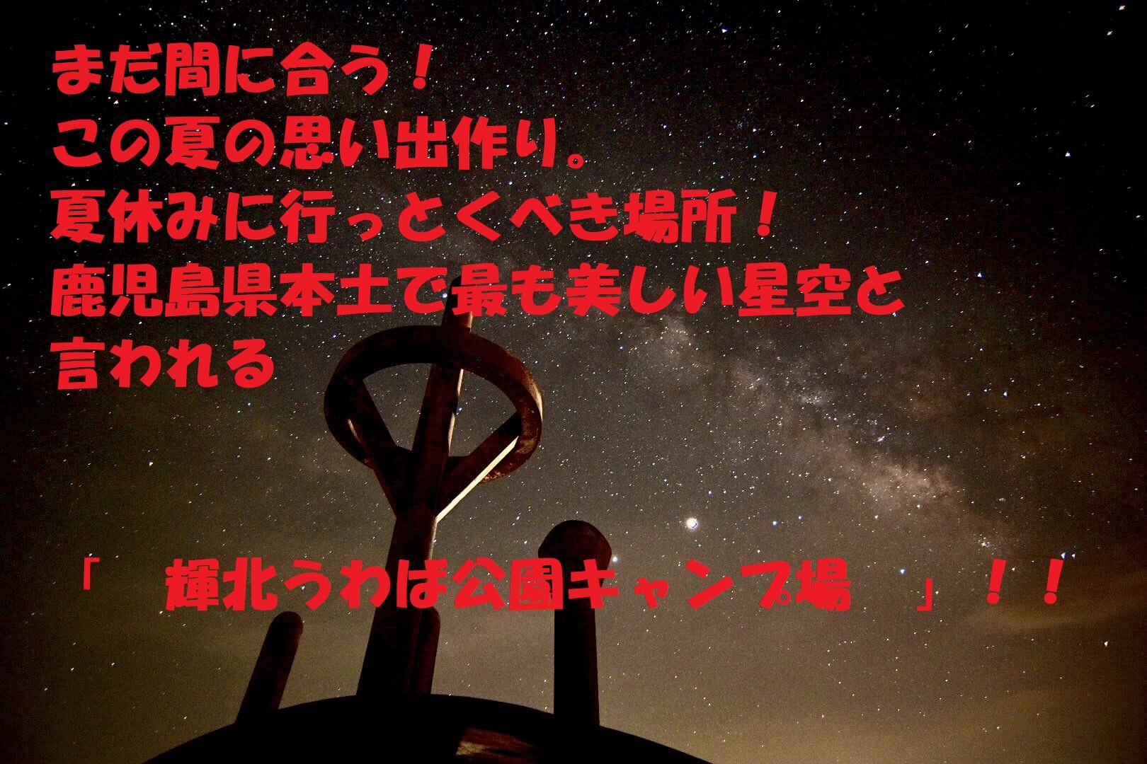 まだ間に合う!この夏の思い出作り。鹿児島県本土で最も美しい星空と言われる「 輝北うわば公園キャンプ場 」!! イメージ画像